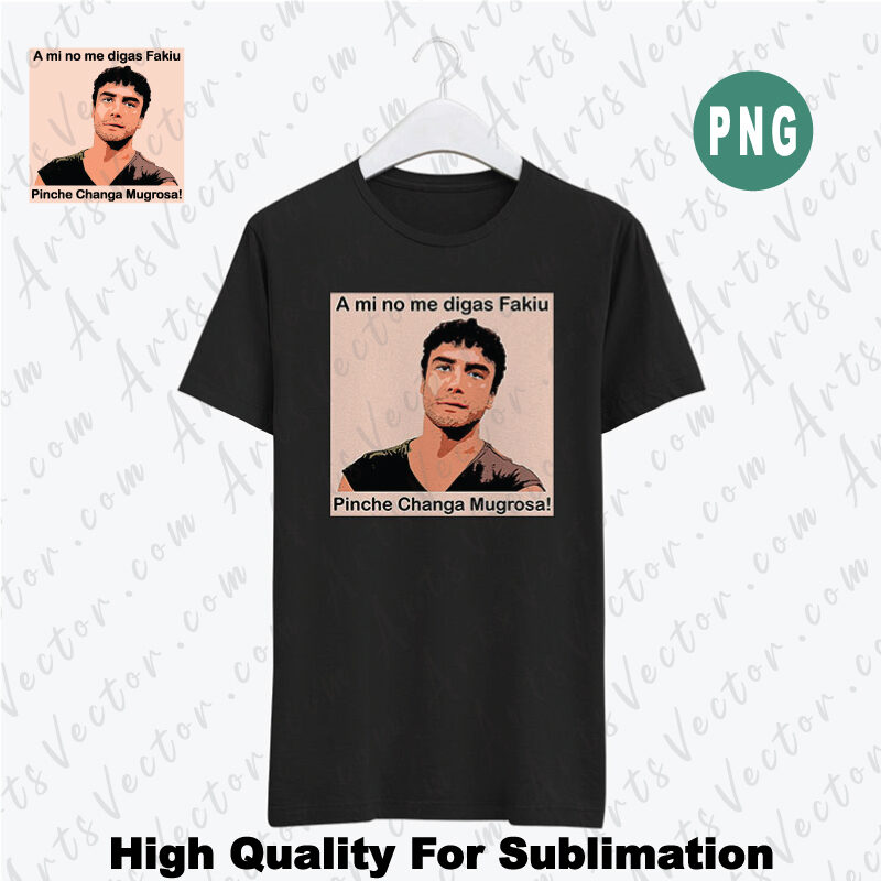 A mi no me digas fakiu Pinche Changa Mugrosa PNG Instant Download For Sublimation and printing